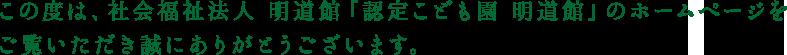この度は、社会福祉法人 明道館 「認定こども園 明道館」のホームページをご覧いただき誠にありがとうございます。