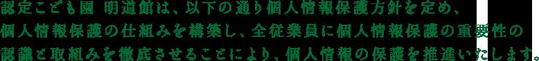 認定こども園 明道館は、以下の通り個人情報保護方針を定め、個人情報保護の仕組みを構築し、全従業員に個人情報保護の重要性の認識と取組みを徹底させることにより、個人情報の保護を推進いたします。