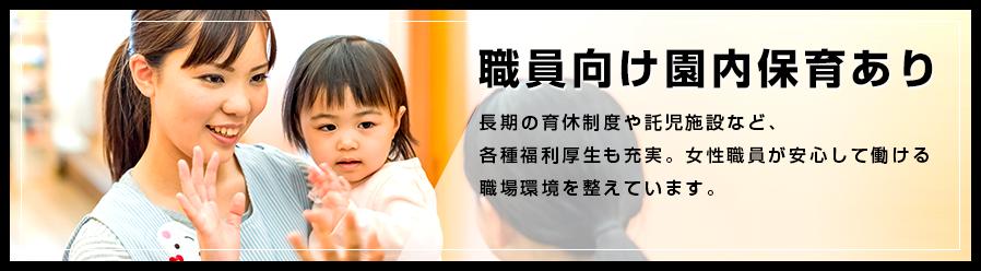 職員向け園内保育あり。長期の育休制度や託児施設など、各種福利厚生も充実。女性職員が安心して働ける職場環境を整えています。